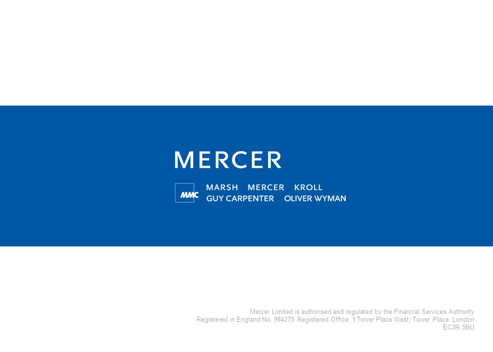 Mercer Limited is authorised and regulated by the Financial Services Authority Registered in England No. 984275 Registered Office: 1 Tower Place West,