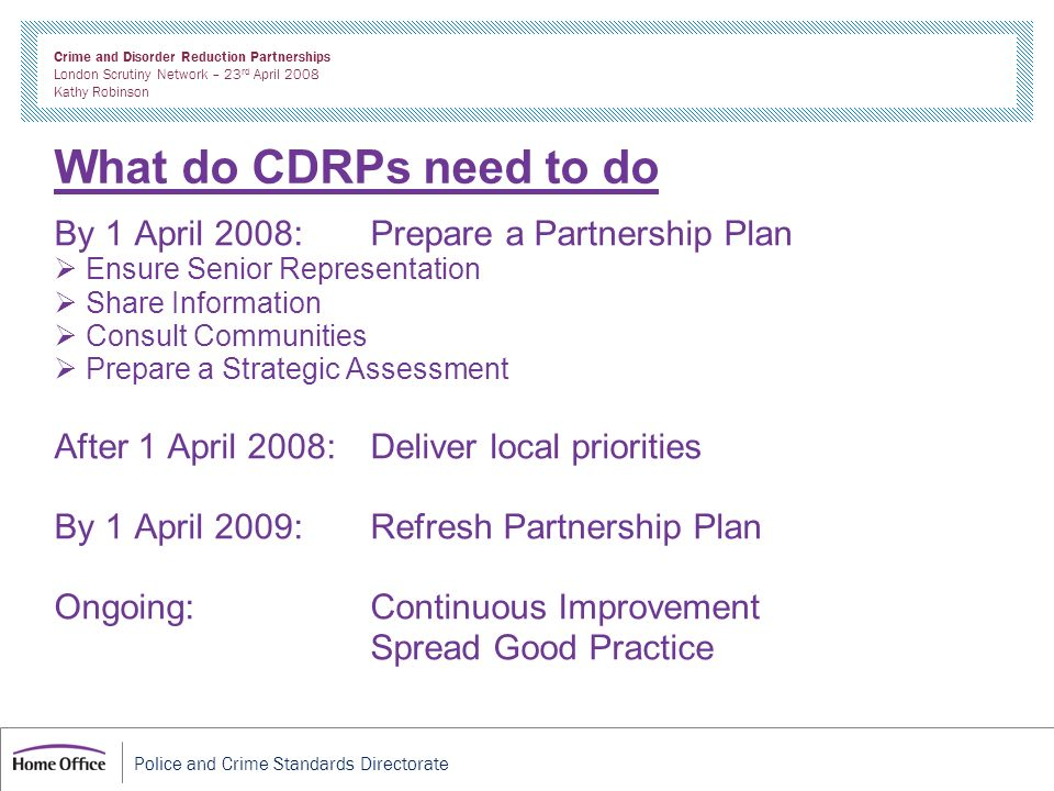 Police and Crime Standards Directorate Crime and Disorder Reduction Partnerships London Scrutiny Network – 23 rd April 2008 Kathy Robinson What do CDR