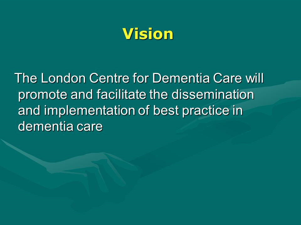 Vision The London Centre for Dementia Care will promote and facilitate the dissemination and implementation of best practice in dementia care The Lond