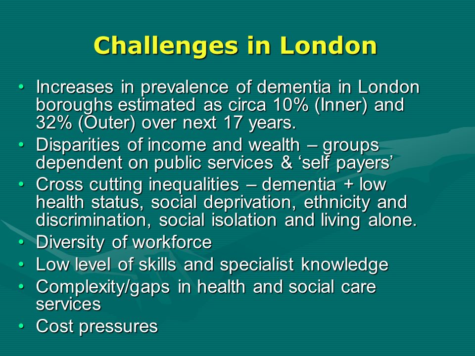 Challenges in London Increases in prevalence of dementia in London boroughs estimated as circa 10% (Inner) and 32% (Outer) over next 17 years.Increase
