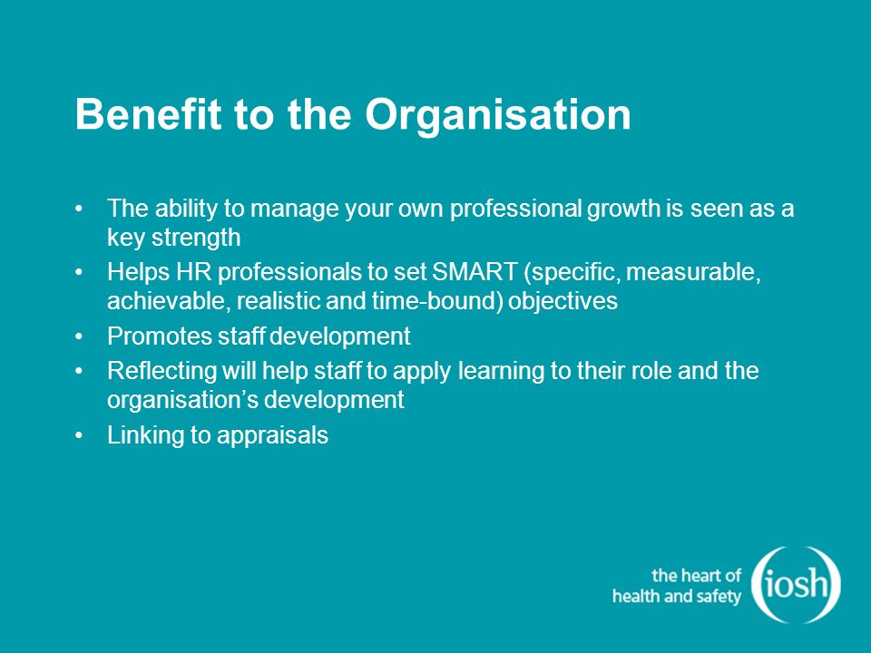 Benefit to the Organisation The ability to manage your own professional growth is seen as a key strength Helps HR professionals to set SMART (specific, measurable, achievable, realistic and time-bound) objectives Promotes staff development Reflecting will help staff to apply learning to their role and the organisations development Linking to appraisals