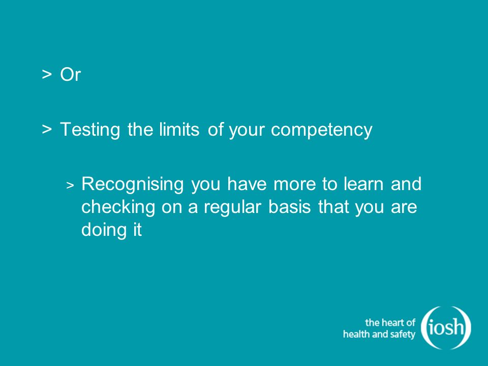 >Or >Testing the limits of your competency > Recognising you have more to learn and checking on a regular basis that you are doing it