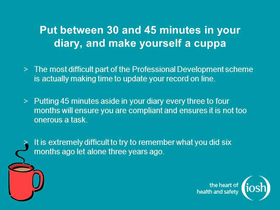Put between 30 and 45 minutes in your diary, and make yourself a cuppa >The most difficult part of the Professional Development scheme is actually making time to update your record on line.