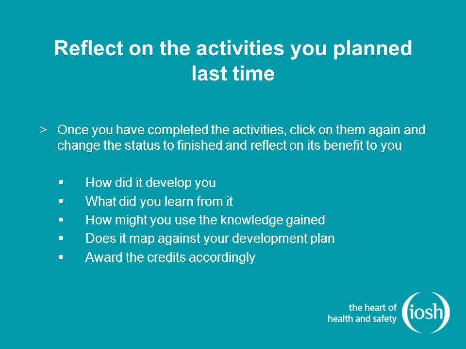 Reflect on the activities you planned last time >Once you have completed the activities, click on them again and change the status to finished and reflect on its benefit to you How did it develop you What did you learn from it How might you use the knowledge gained Does it map against your development plan Award the credits accordingly