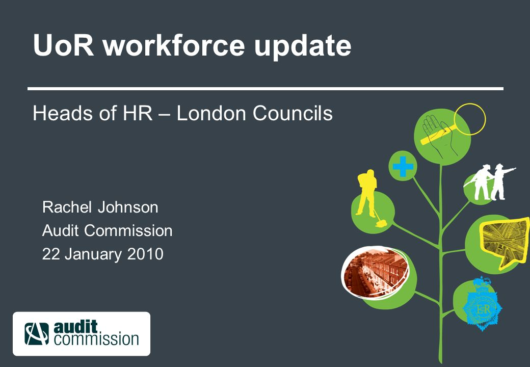 UoR workforce update Heads of HR – London Councils Rachel Johnson Audit Commission 22 January 2010