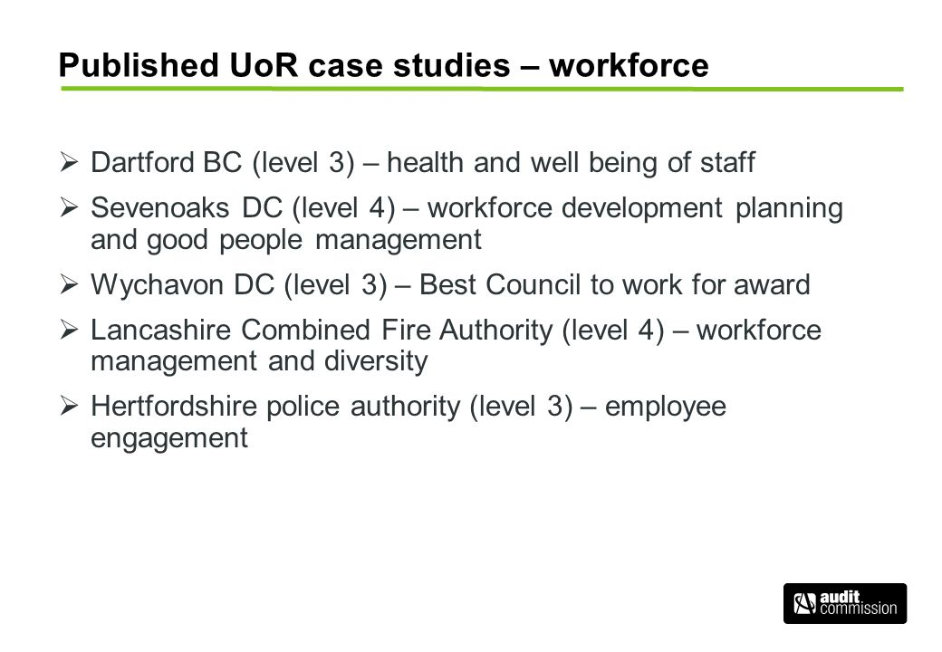 Published UoR case studies – workforce Dartford BC (level 3) – health and well being of staff Sevenoaks DC (level 4) – workforce development planning and good people management Wychavon DC (level 3) – Best Council to work for award Lancashire Combined Fire Authority (level 4) – workforce management and diversity Hertfordshire police authority (level 3) – employee engagement