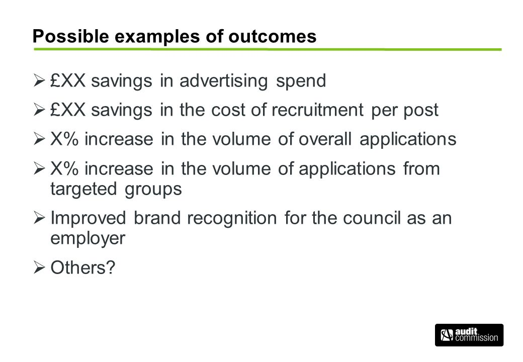 Possible examples of outcomes £XX savings in advertising spend £XX savings in the cost of recruitment per post X% increase in the volume of overall applications X% increase in the volume of applications from targeted groups Improved brand recognition for the council as an employer Others?
