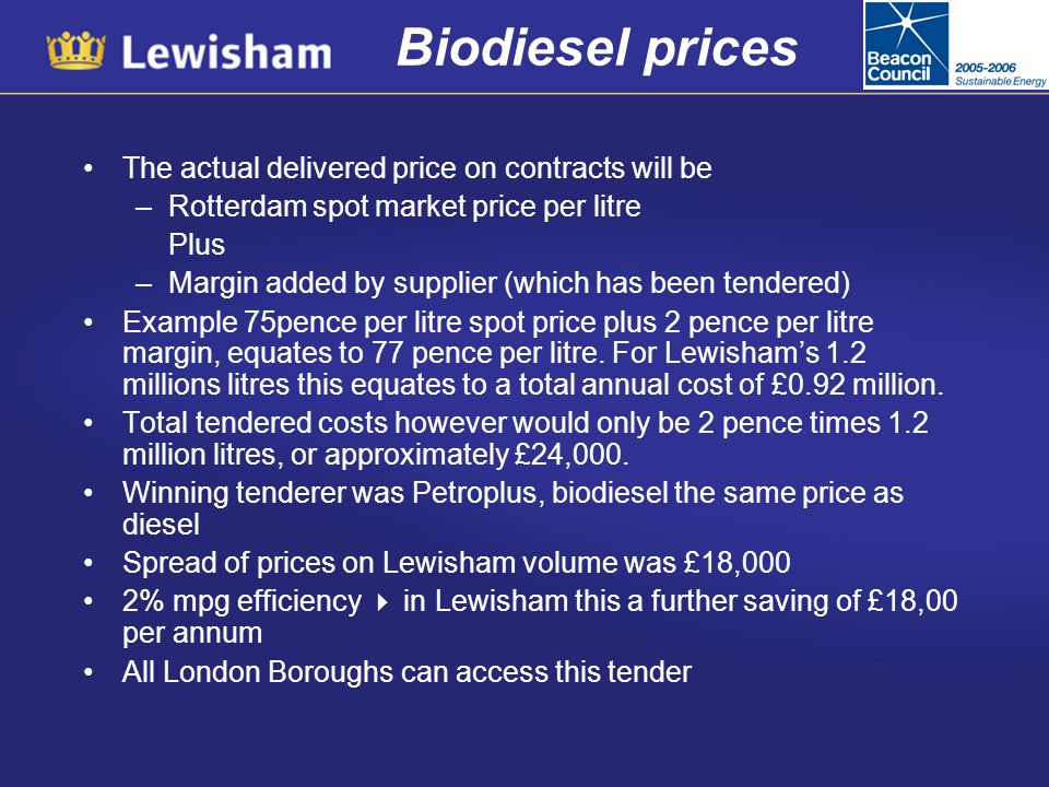 Biodiesel prices The actual delivered price on contracts will be –Rotterdam spot market price per litre Plus –Margin added by supplier (which has been tendered) Example 75pence per litre spot price plus 2 pence per litre margin, equates to 77 pence per litre.