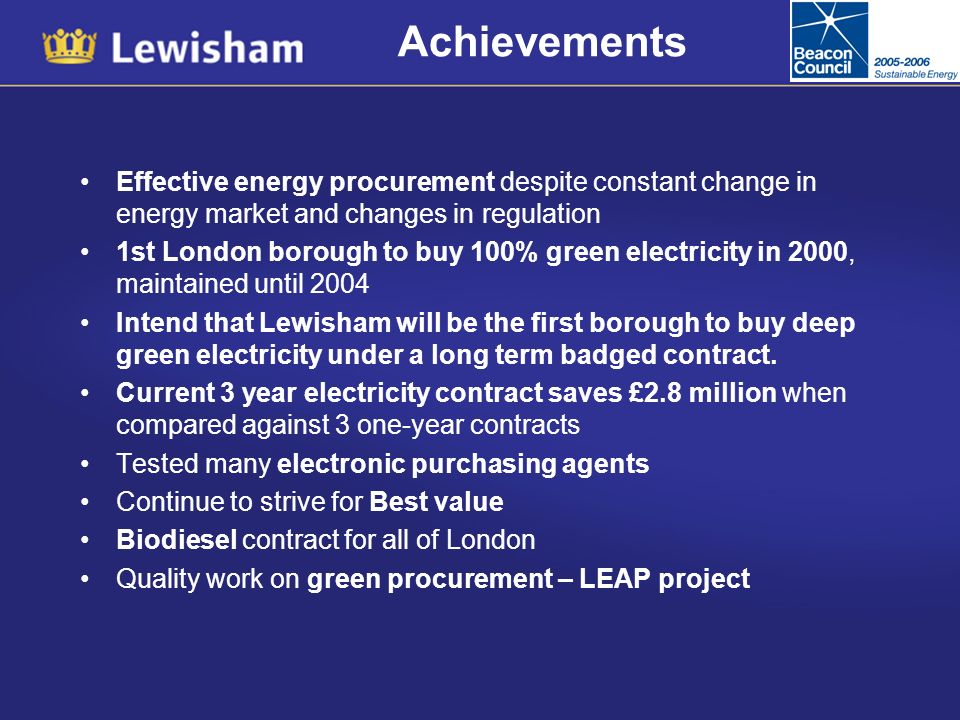 Achievements Effective energy procurement despite constant change in energy market and changes in regulation 1st London borough to buy 100% green electricity in 2000, maintained until 2004 Intend that Lewisham will be the first borough to buy deep green electricity under a long term badged contract.