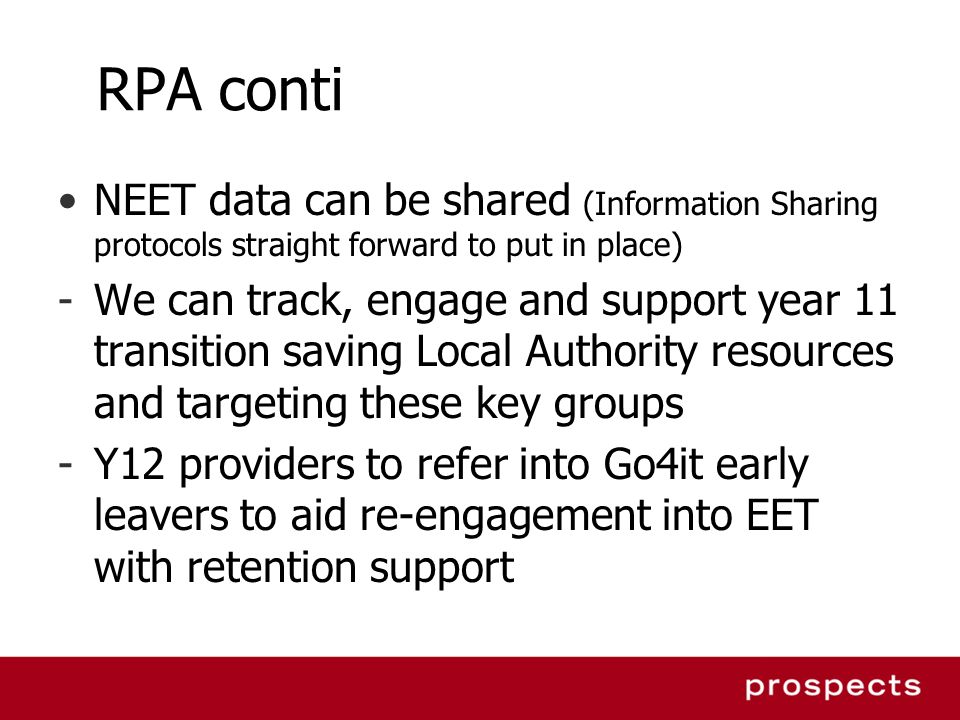 RPA conti NEET data can be shared (Information Sharing protocols straight forward to put in place) -We can track, engage and support year 11 transition saving Local Authority resources and targeting these key groups -Y12 providers to refer into Go4it early leavers to aid re-engagement into EET with retention support