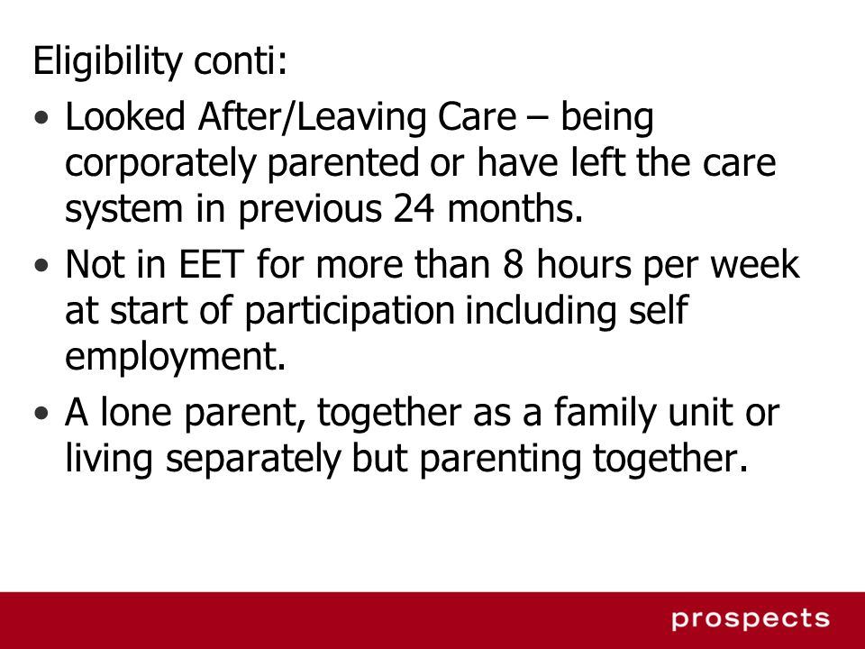Eligibility conti: Looked After/Leaving Care – being corporately parented or have left the care system in previous 24 months.