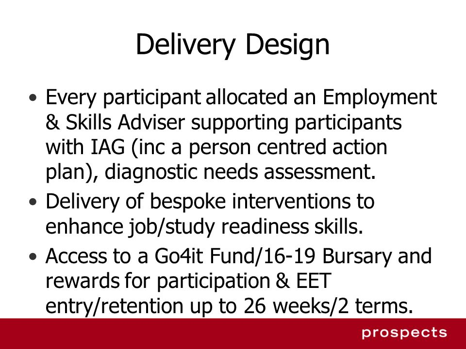 Delivery Design Every participant allocated an Employment & Skills Adviser supporting participants with IAG (inc a person centred action plan), diagnostic needs assessment.