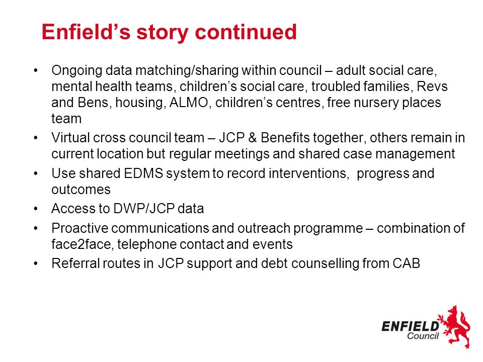 Enfields story continued Ongoing data matching/sharing within council – adult social care, mental health teams, childrens social care, troubled famili
