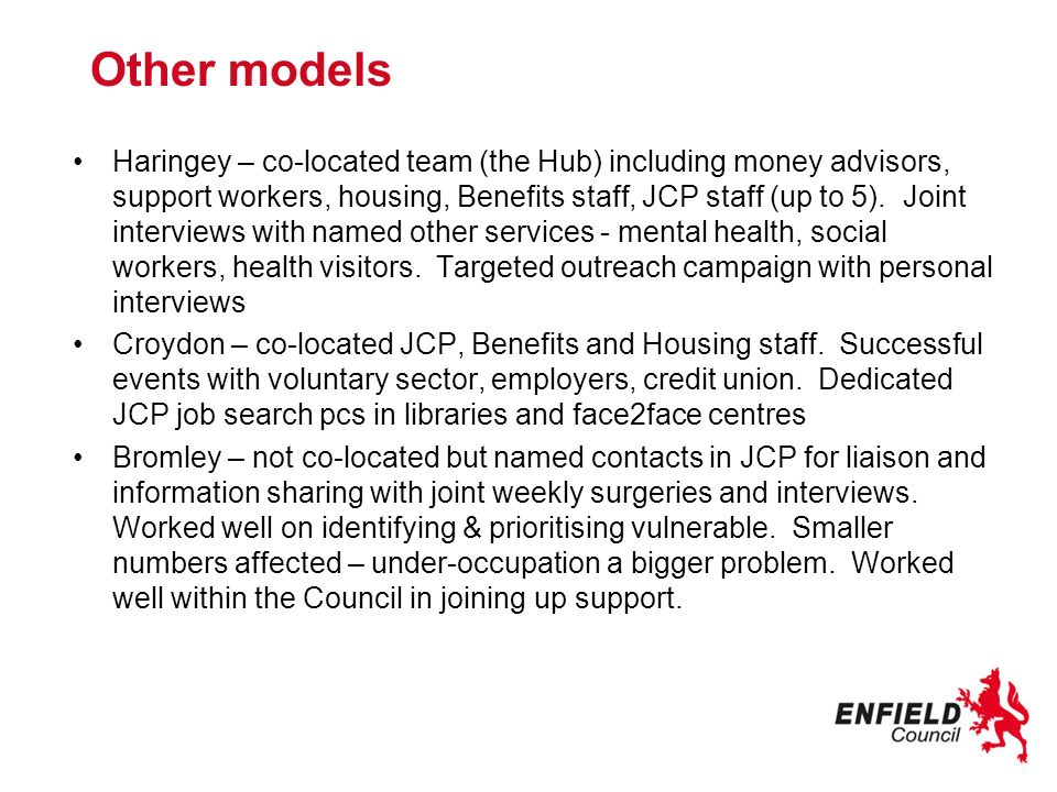 Other models Haringey – co-located team (the Hub) including money advisors, support workers, housing, Benefits staff, JCP staff (up to 5). Joint inter