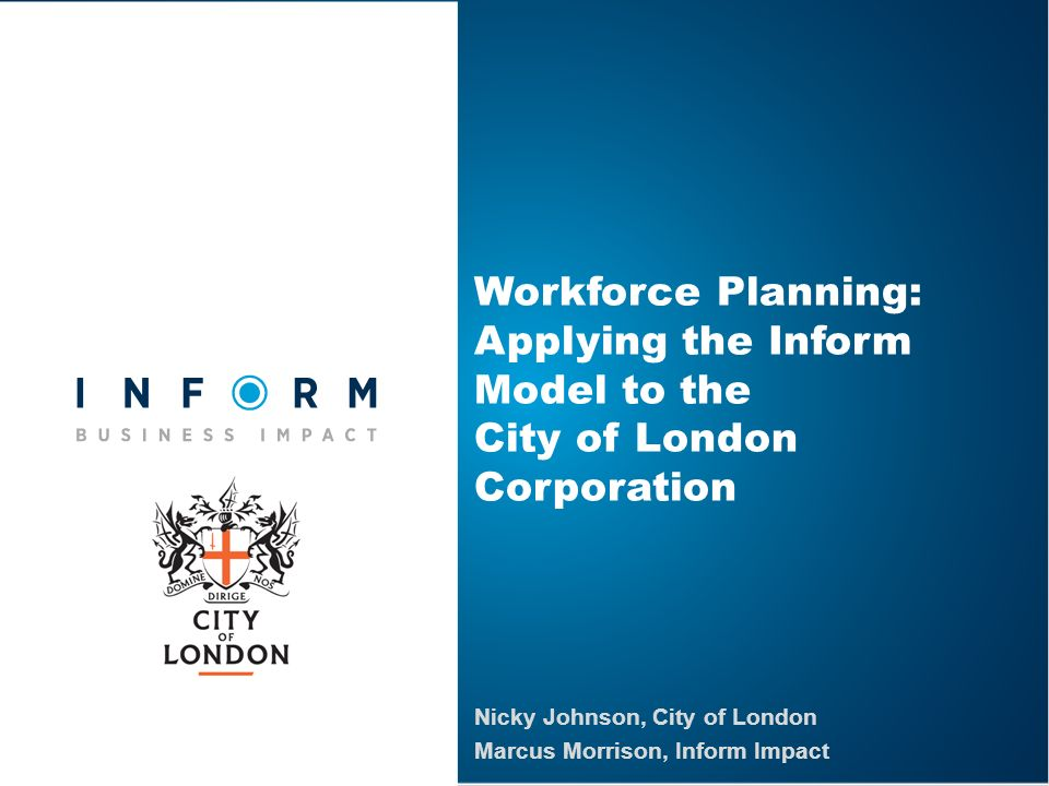 Nicky Johnson, City of London Marcus Morrison, Inform Impact Workforce Planning: Applying the Inform Model to the City of London Corporation