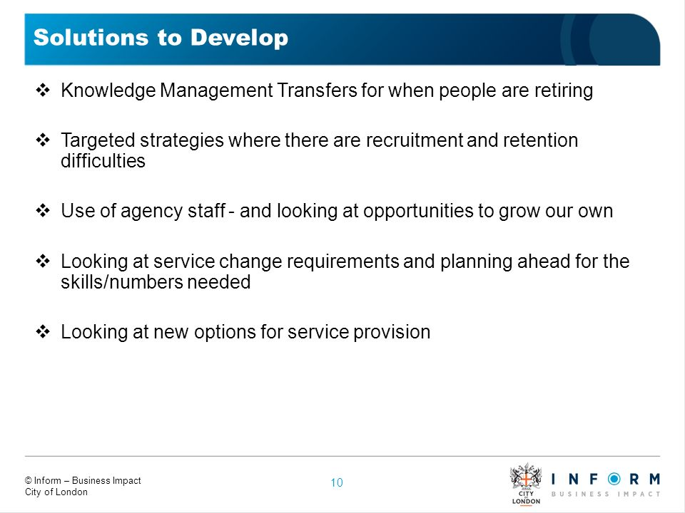 © Inform – Business Impact City of London Solutions to Develop Knowledge Management Transfers for when people are retiring Targeted strategies where t