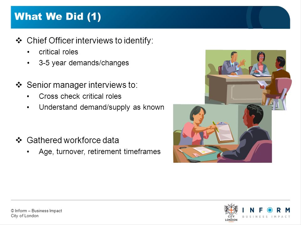 © Inform – Business Impact City of London What We Did (1) Chief Officer interviews to identify: critical roles 3-5 year demands/changes Senior manager