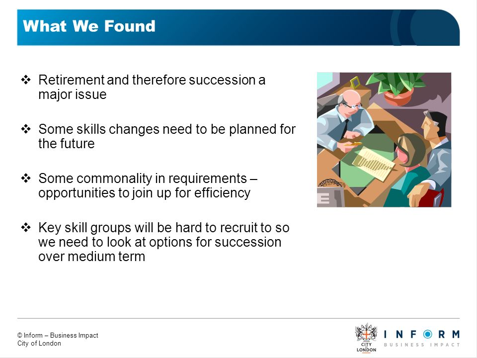 © Inform – Business Impact City of London What We Found Retirement and therefore succession a major issue Some skills changes need to be planned for t