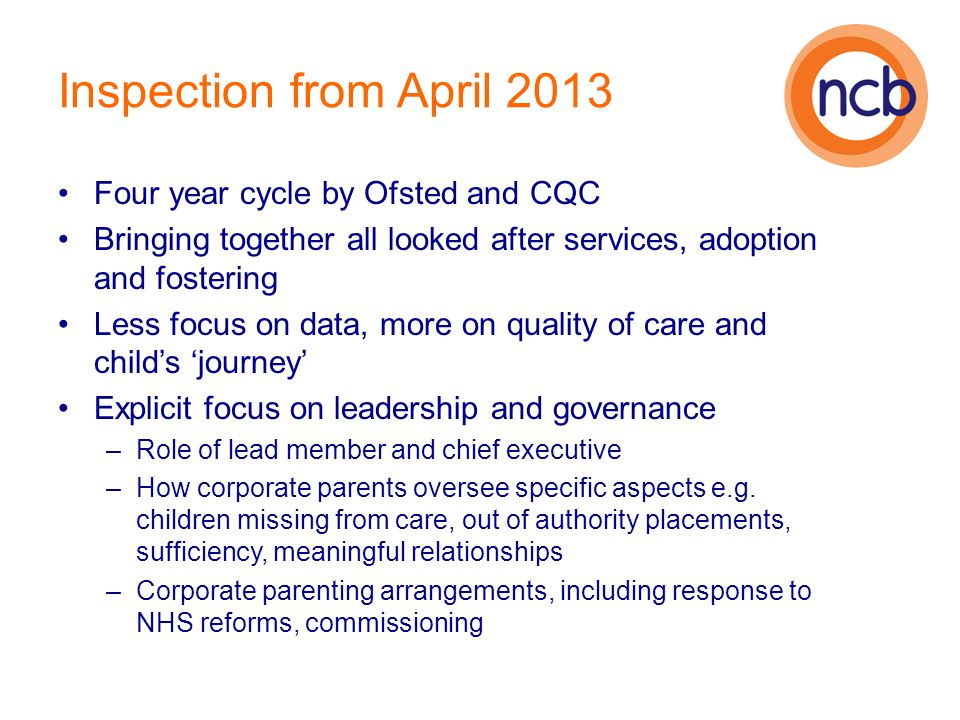 Inspection from April 2013 Four year cycle by Ofsted and CQC Bringing together all looked after services, adoption and fostering Less focus on data, more on quality of care and childs journey Explicit focus on leadership and governance –Role of lead member and chief executive –How corporate parents oversee specific aspects e.g.