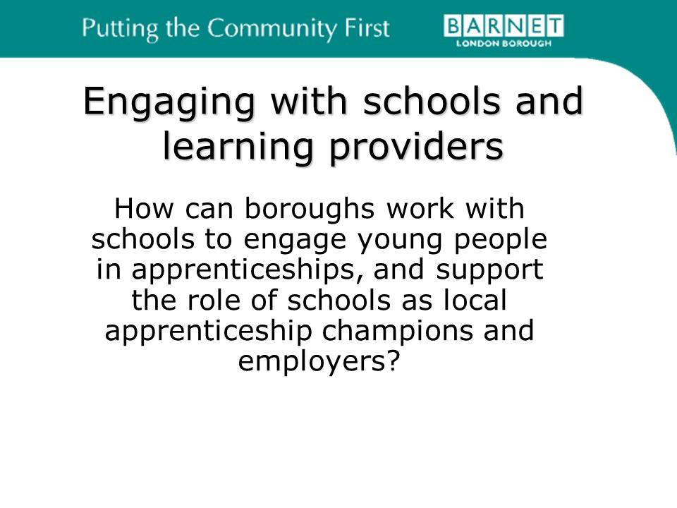 Engaging with schools and learning providers How can boroughs work with schools to engage young people in apprenticeships, and support the role of schools as local apprenticeship champions and employers