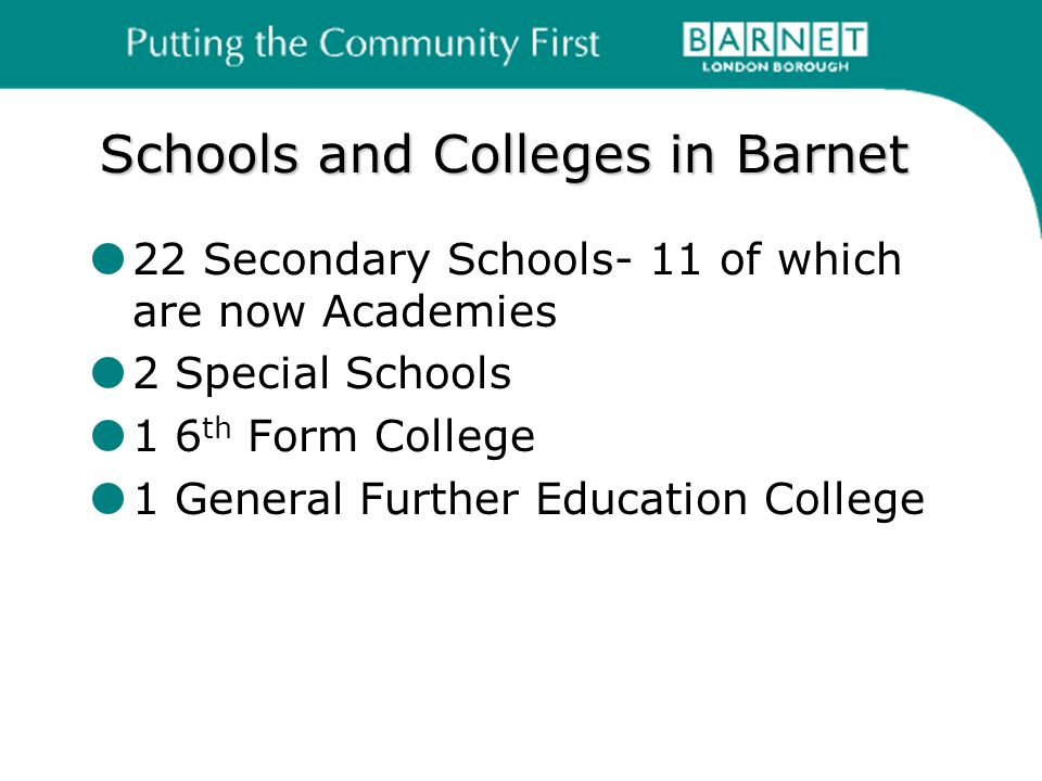Schools and Colleges in Barnet 22 Secondary Schools- 11 of which are now Academies 2 Special Schools 1 6 th Form College 1 General Further Education College