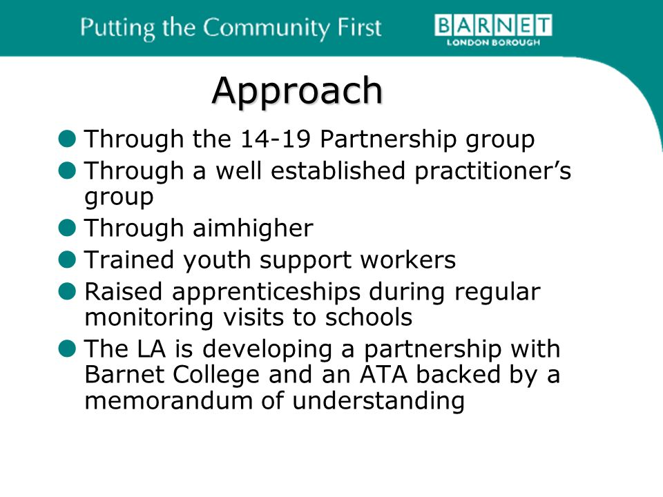 Approach Through the 14-19 Partnership group Through a well established practitioners group Through aimhigher Trained youth support workers Raised apprenticeships during regular monitoring visits to schools The LA is developing a partnership with Barnet College and an ATA backed by a memorandum of understanding