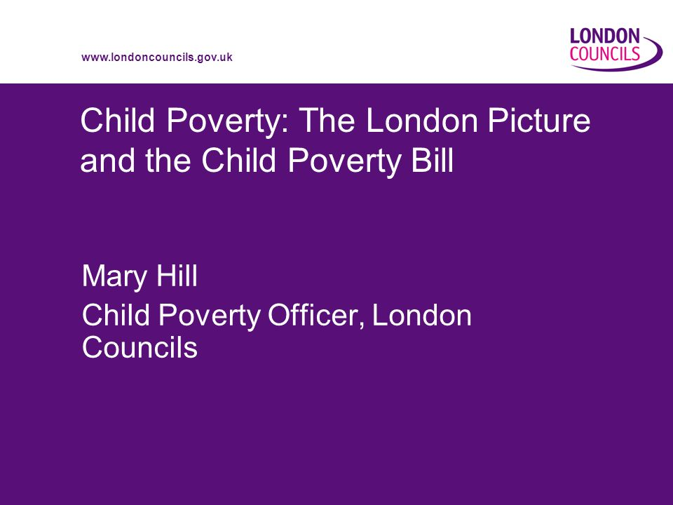 www.londoncouncils.gov.uk Child Poverty: The London Picture and the Child Poverty Bill Mary Hill Child Poverty Officer, London Councils