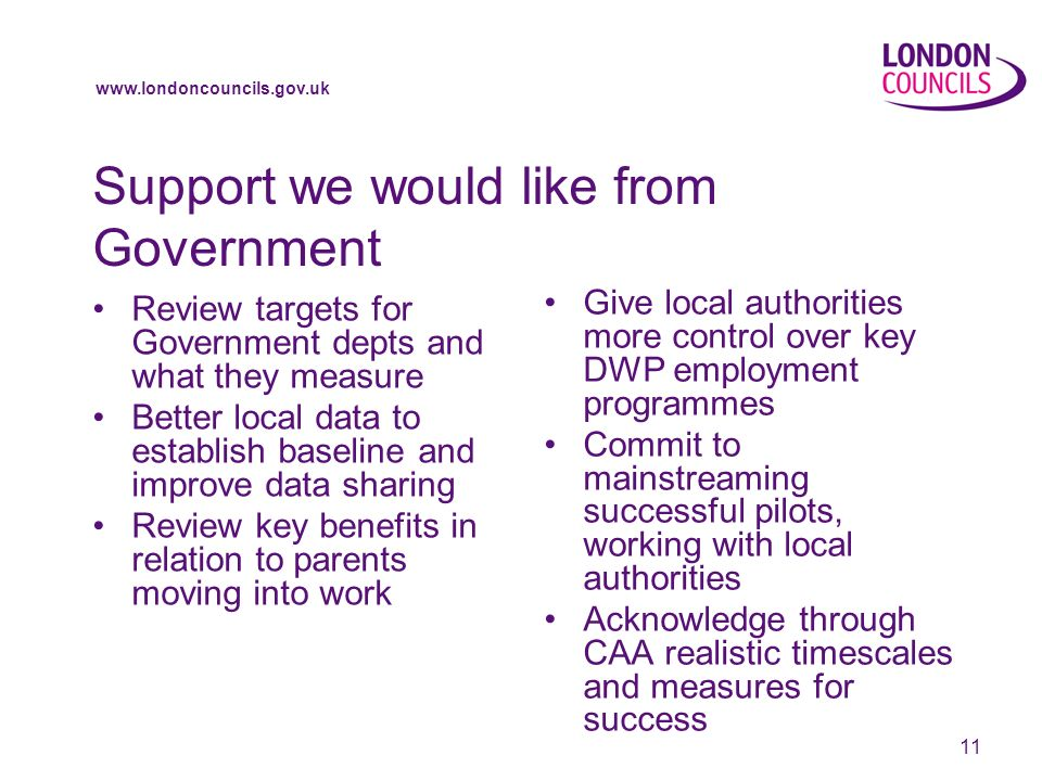 www.londoncouncils.gov.uk 11 Support we would like from Government Review targets for Government depts and what they measure Better local data to establish baseline and improve data sharing Review key benefits in relation to parents moving into work Give local authorities more control over key DWP employment programmes Commit to mainstreaming successful pilots, working with local authorities Acknowledge through CAA realistic timescales and measures for success