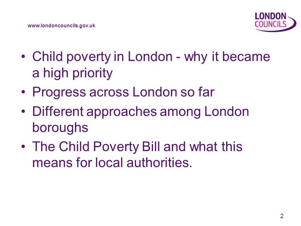 www.londoncouncils.gov.uk 2 Child poverty in London - why it became a high priority Progress across London so far Different approaches among London boroughs The Child Poverty Bill and what this means for local authorities.