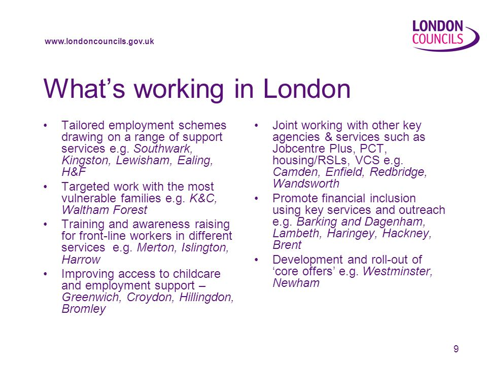 www.londoncouncils.gov.uk 9 Whats working in London Tailored employment schemes drawing on a range of support services e.g. Southwark, Kingston, Lewis