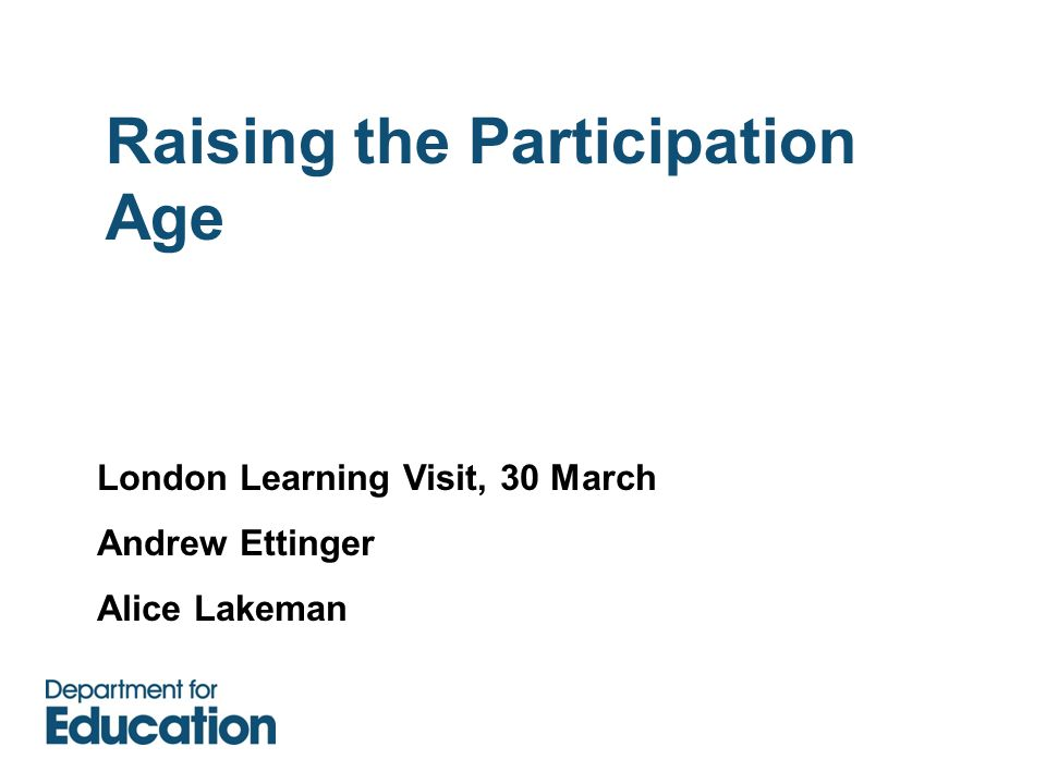 Raising the Participation Age London Learning Visit, 30 March Andrew Ettinger Alice Lakeman
