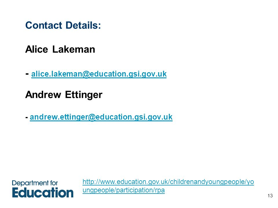 13 Contact Details: Alice Lakeman - alice.lakeman@education.gsi.gov.uk Andrew Ettinger - andrew.ettinger@education.gsi.gov.uk alice.lakeman@education.