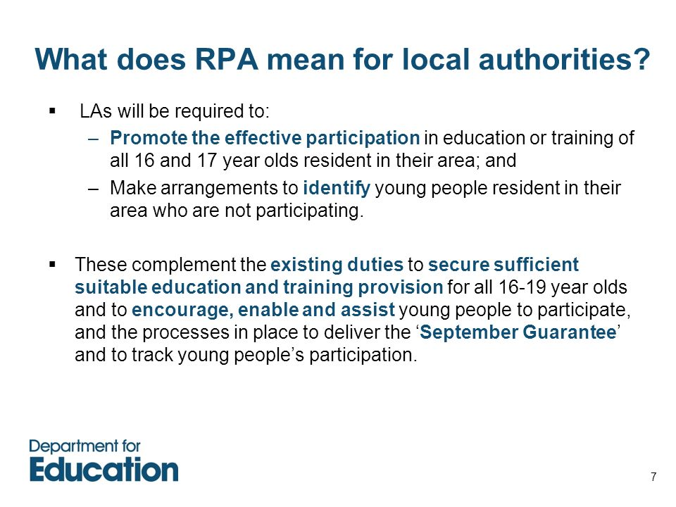 7 What does RPA mean for local authorities? LAs will be required to: –Promote the effective participation in education or training of all 16 and 17 ye