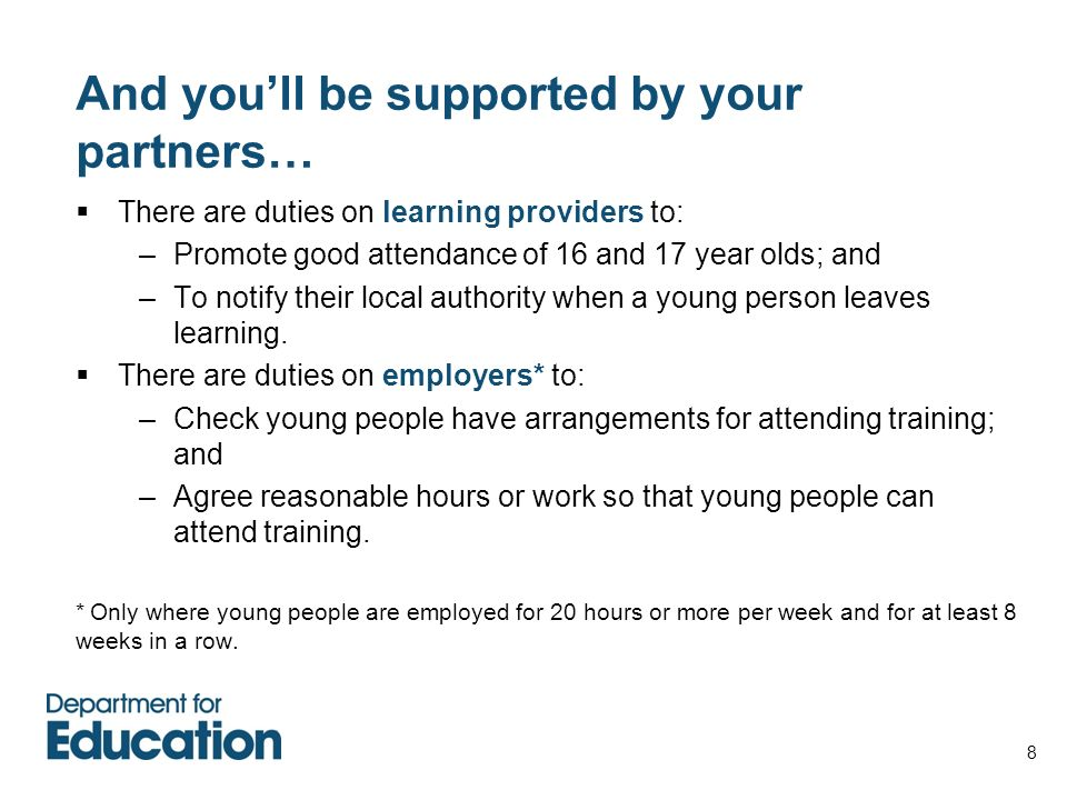8 And youll be supported by your partners… There are duties on learning providers to: –Promote good attendance of 16 and 17 year olds; and –To notify