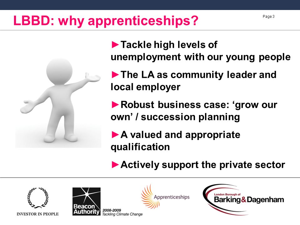 Page 3 Tackle high levels of unemployment with our young people The LA as community leader and local employer Robust business case: grow our own / succession planning A valued and appropriate qualification Actively support the private sector LBBD: why apprenticeships