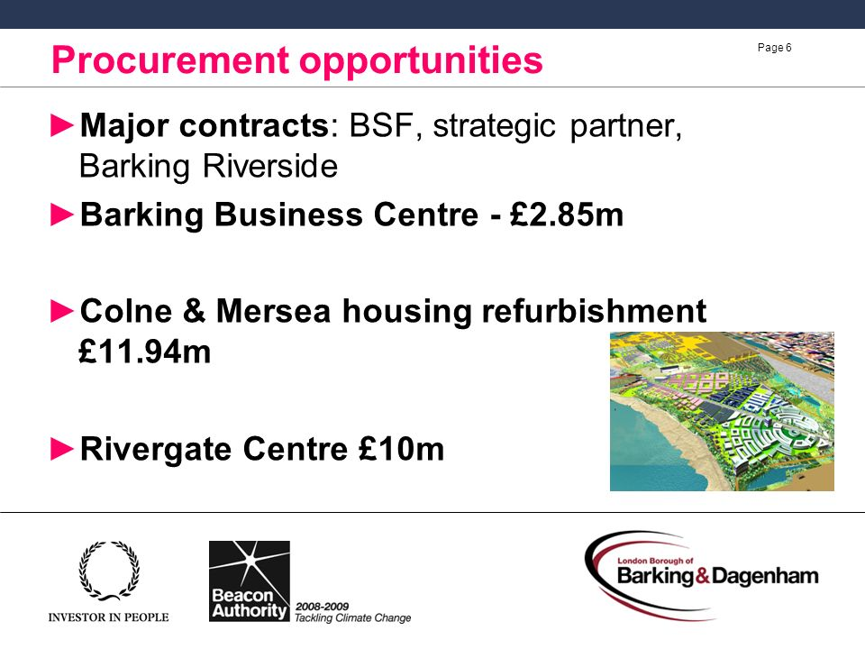 Page 6 Major contracts: BSF, strategic partner, Barking Riverside Barking Business Centre - £2.85m Colne & Mersea housing refurbishment £11.94m Rivergate Centre £10m Procurement opportunities