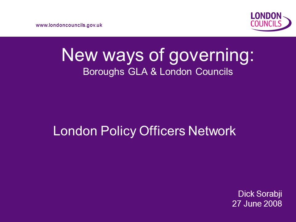 www.londoncouncils.gov.uk New ways of governing: Boroughs GLA & London Councils London Policy Officers Network Dick Sorabji 27 June 2008