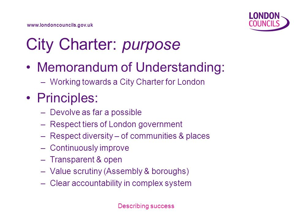 www.londoncouncils.gov.uk City Charter: purpose Memorandum of Understanding: –Working towards a City Charter for London Principles: –Devolve as far a possible –Respect tiers of London government –Respect diversity – of communities & places –Continuously improve –Transparent & open –Value scrutiny (Assembly & boroughs) –Clear accountability in complex system Describing success