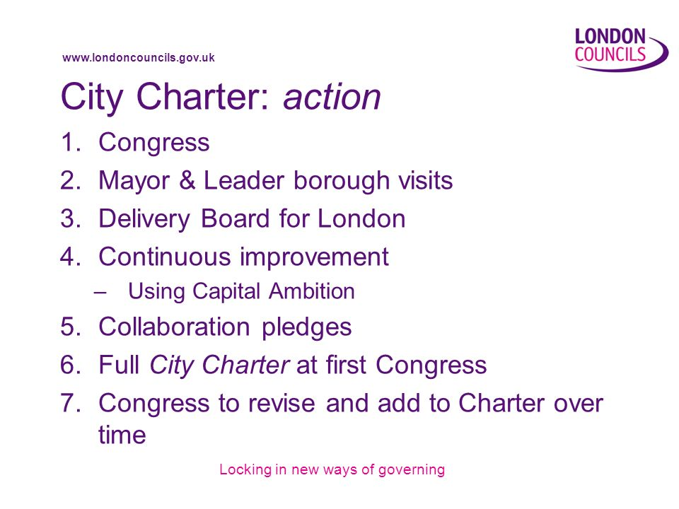 www.londoncouncils.gov.uk City Charter: action 1.Congress 2.Mayor & Leader borough visits 3.Delivery Board for London 4.Continuous improvement –Using Capital Ambition 5.Collaboration pledges 6.Full City Charter at first Congress 7.Congress to revise and add to Charter over time Locking in new ways of governing