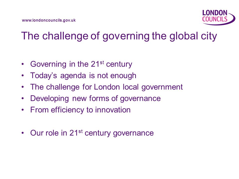 www.londoncouncils.gov.uk The challenge of governing the global city Governing in the 21 st century Todays agenda is not enough The challenge for London local government Developing new forms of governance From efficiency to innovation Our role in 21 st century governance