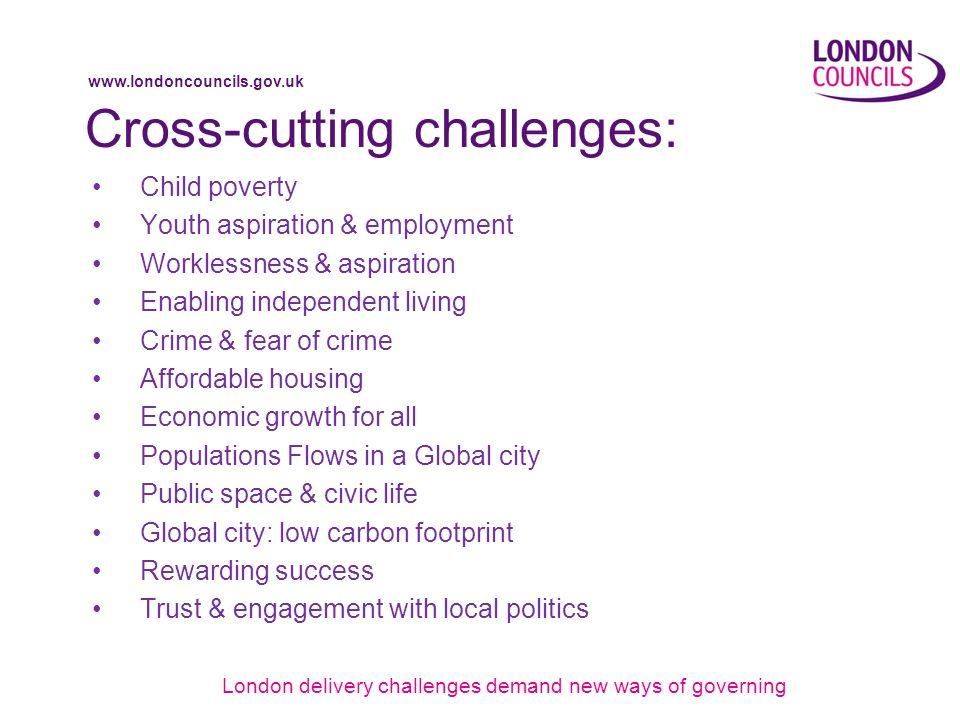 www.londoncouncils.gov.uk Cross-cutting challenges: Child poverty Youth aspiration & employment Worklessness & aspiration Enabling independent living Crime & fear of crime Affordable housing Economic growth for all Populations Flows in a Global city Public space & civic life Global city: low carbon footprint Rewarding success Trust & engagement with local politics London delivery challenges demand new ways of governing