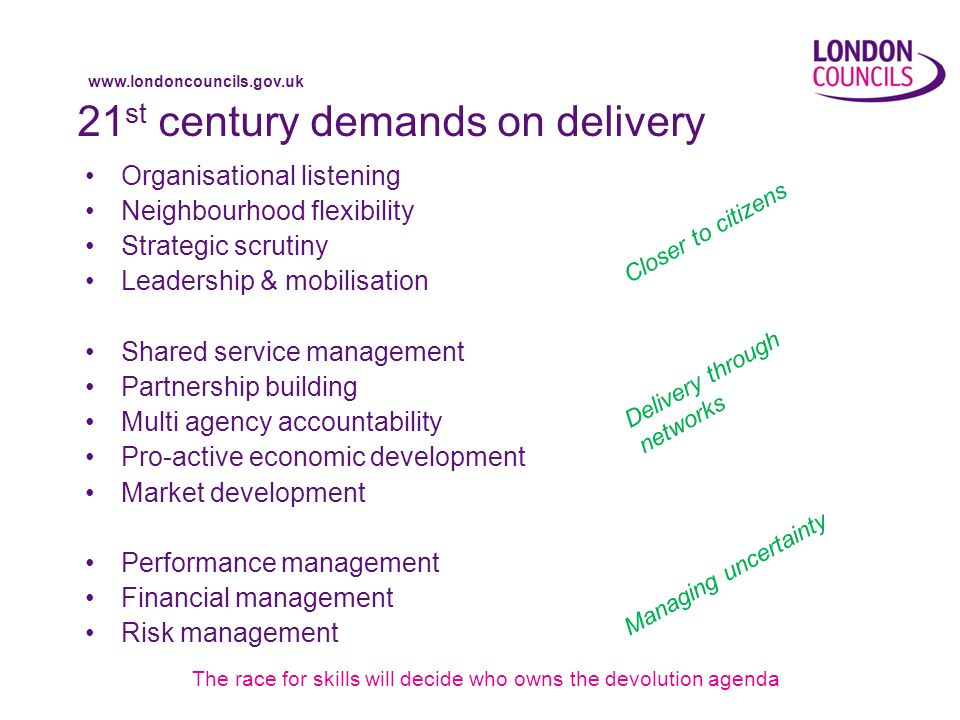 www.londoncouncils.gov.uk 21 st century demands on delivery Organisational listening Neighbourhood flexibility Strategic scrutiny Leadership & mobilisation Shared service management Partnership building Multi agency accountability Pro-active economic development Market development Performance management Financial management Risk management The race for skills will decide who owns the devolution agenda Closer to citizens Delivery through networks Managing uncertainty