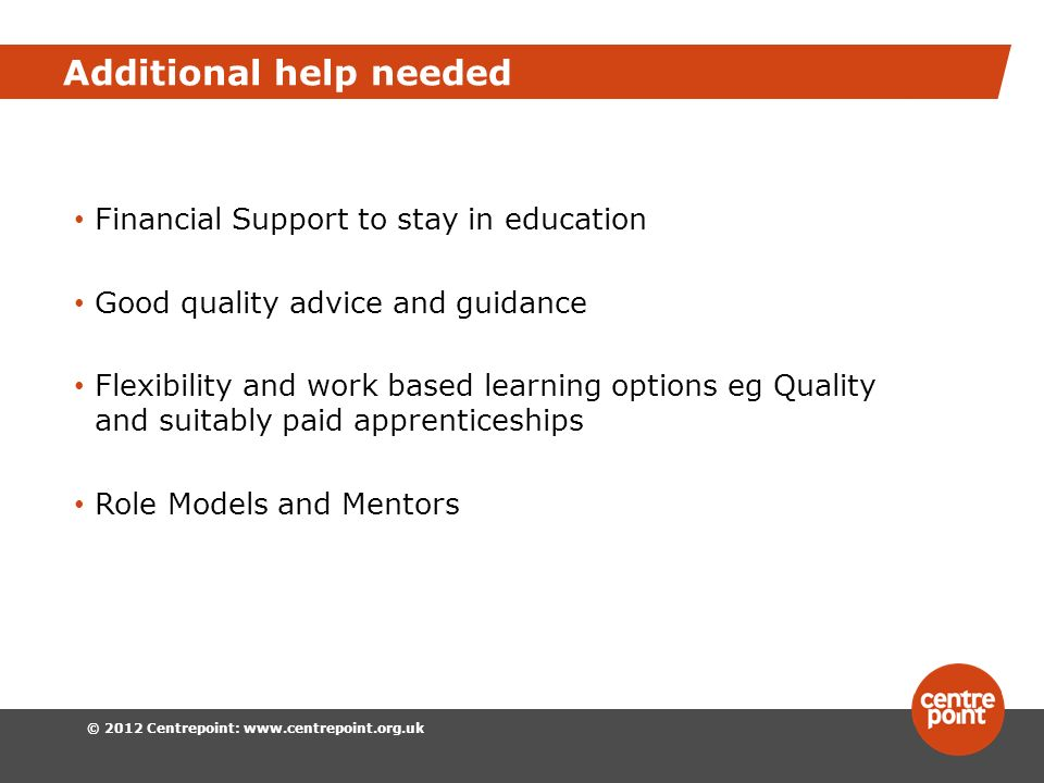 © 2012 Centrepoint:   Additional help needed Financial Support to stay in education Good quality advice and guidance Flexibility and work based learning options eg Quality and suitably paid apprenticeships Role Models and Mentors
