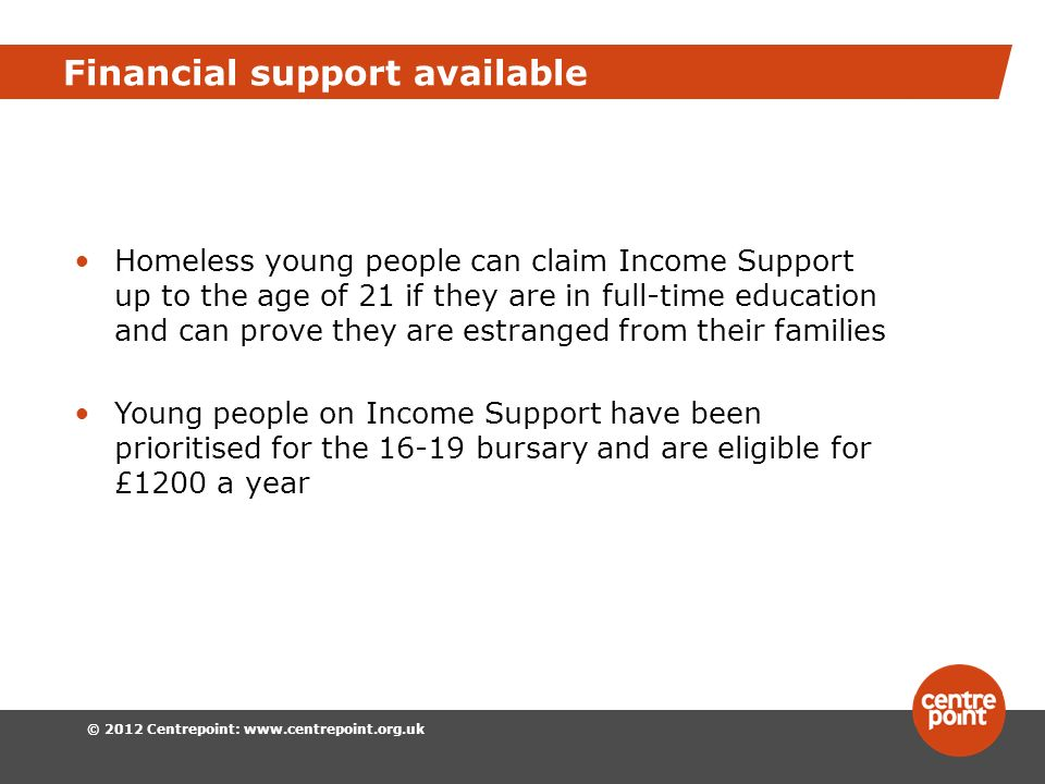 © 2012 Centrepoint:   Financial support available Homeless young people can claim Income Support up to the age of 21 if they are in full-time education and can prove they are estranged from their families Young people on Income Support have been prioritised for the bursary and are eligible for £1200 a year