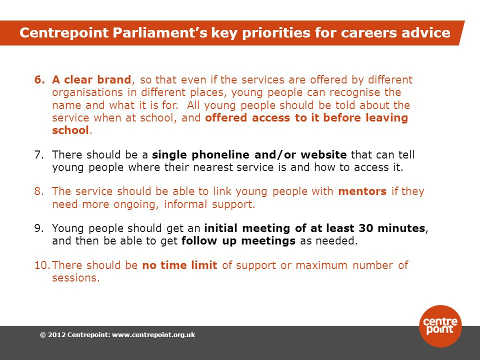 © 2012 Centrepoint:   Centrepoint Parliaments key priorities for careers advice 6.A clear brand, so that even if the services are offered by different organisations in different places, young people can recognise the name and what it is for.