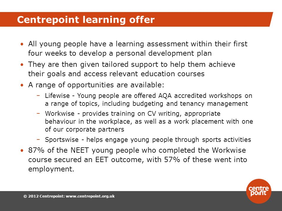 © 2012 Centrepoint:   Centrepoint learning offer All young people have a learning assessment within their first four weeks to develop a personal development plan They are then given tailored support to help them achieve their goals and access relevant education courses A range of opportunities are available: Lifewise - Young people are offered AQA accredited workshops on a range of topics, including budgeting and tenancy management Workwise - provides training on CV writing, appropriate behaviour in the workplace, as well as a work placement with one of our corporate partners Sportswise - helps engage young people through sports activities 87% of the NEET young people who completed the Workwise course secured an EET outcome, with 57% of these went into employment.