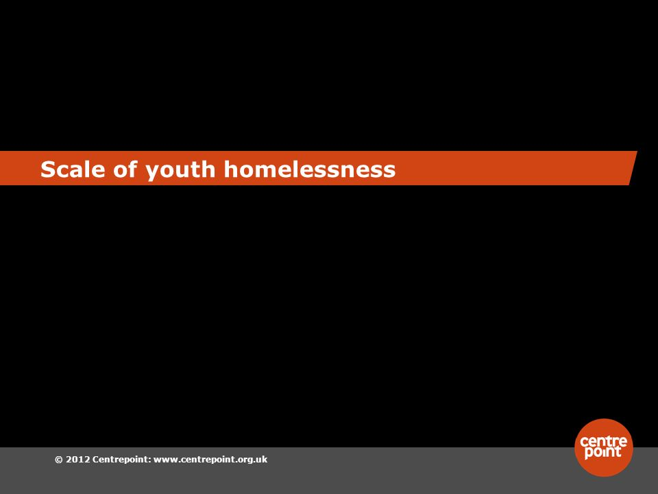 © 2012 Centrepoint:   Scale of youth homelessness