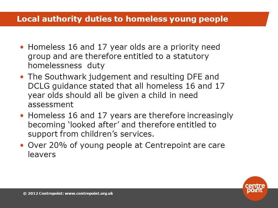 © 2012 Centrepoint:   Local authority duties to homeless young people Homeless 16 and 17 year olds are a priority need group and are therefore entitled to a statutory homelessness duty The Southwark judgement and resulting DFE and DCLG guidance stated that all homeless 16 and 17 year olds should all be given a child in need assessment Homeless 16 and 17 years are therefore increasingly becoming looked after and therefore entitled to support from childrens services.