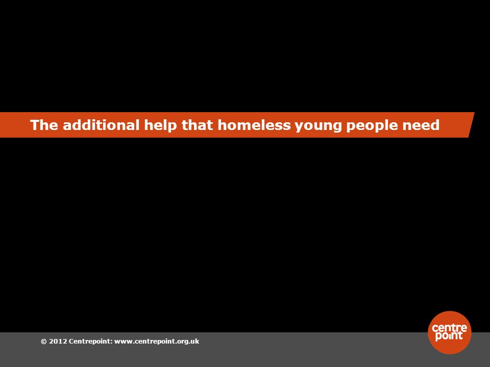 © 2012 Centrepoint:   The additional help that homeless young people need