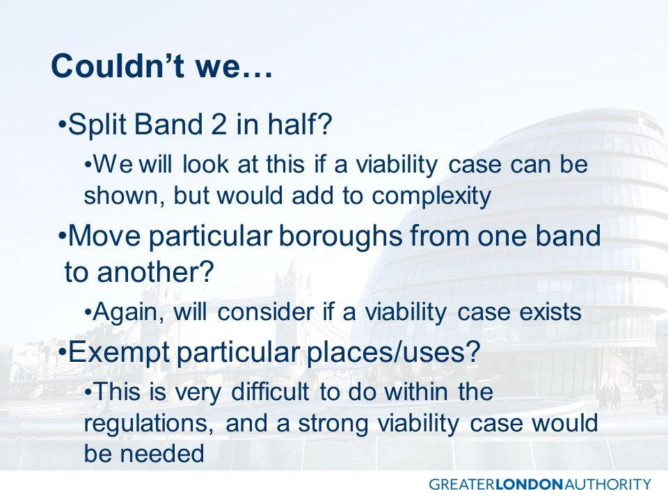 Couldnt we… Split Band 2 in half? We will look at this if a viability case can be shown, but would add to complexity Move particular boroughs from one